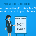 Patent trolls are good: How Patent assertion entities are good for Innovation and impact economy?