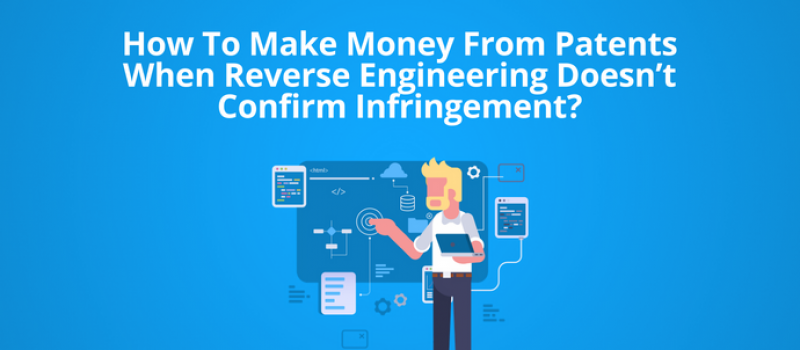 how-to-make-money-from-patents-when-reverse-engineering-doesnt-confirm-infringement